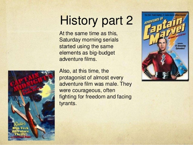 History part 2 At the same time as this, Saturday morning serials started using the same elements as big-budget adventure ...
