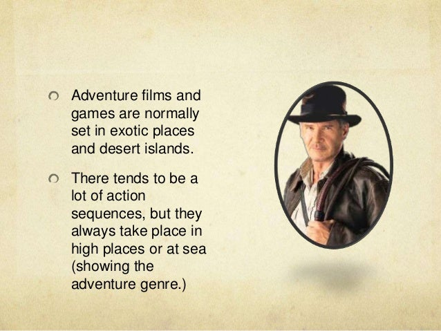 Adventure films and games are normally set in exotic places and desert islands. There tends to be a lot of action sequence...