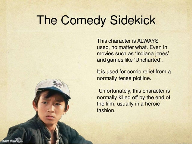 The Comedy Sidekick This character is ALWAYS used, no matter what. Even in movies such as 'Indiana jones' and games like '...