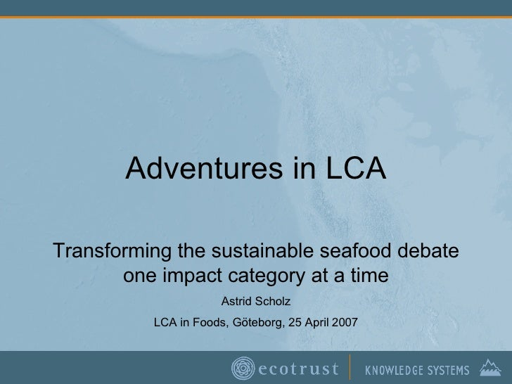 Adventures in LCA Transforming the sustainable seafood debate one impact category at a time Astrid Scholz LCA in Foods, Gö...