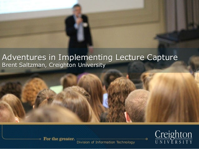 Adventures in Implementing Lecture Capture Brent Saltzman, Creighton University Division of Information Technology