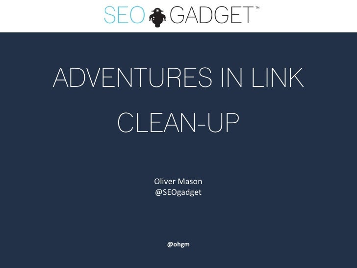 ADVENTURES IN LINK    CLEAN-UP       Oliver Mason       @SEOgadget          @ohgm