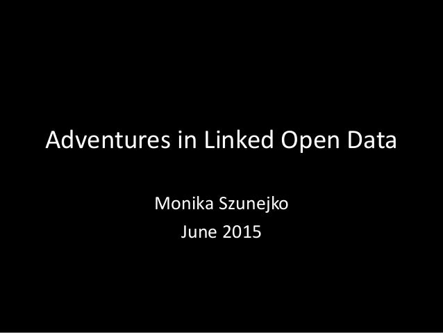 Adventures in Linked Open Data Monika Szunejko June 2015