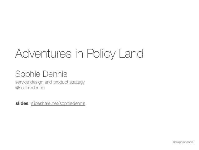 @sophiedennis Adventures in Policy Land Sophie Dennis service design and product strategy @sophiedennis slides: slidesha...