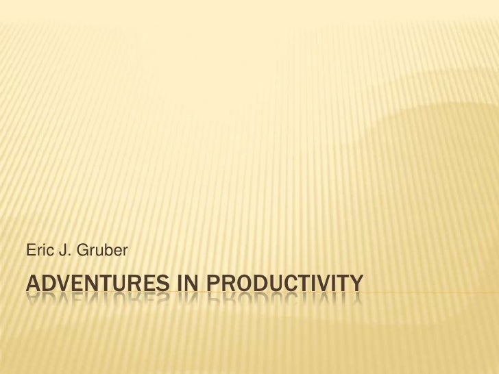 Adventures in productivity<br />Eric J. Gruber<br />