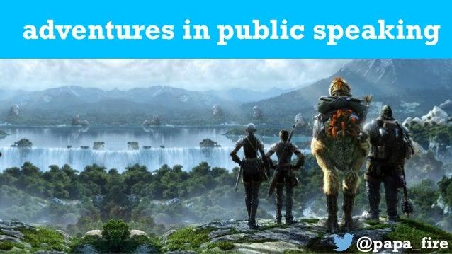 adventures in public speaking @papa_fire