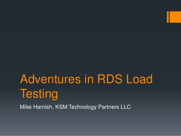 Adventures in RDS Load Testing Mike Harnish, KSM Technology Partners LLC