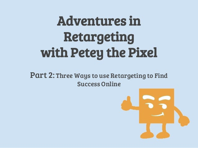 Adventures in Retargeting with Petey the Pixel Part 2: Three Ways to use Retargeting to Find Success Online