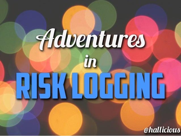 Adventures     inRISK LOGGING          @hallicious
