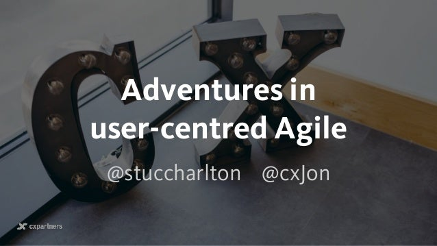 Adventures in  user-centred Agile @stuccharlton @cxJon