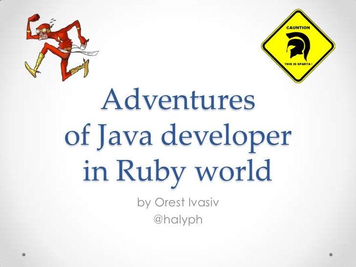 Adventuresof Java developer in Ruby world     by Orest Ivasiv        @halyph