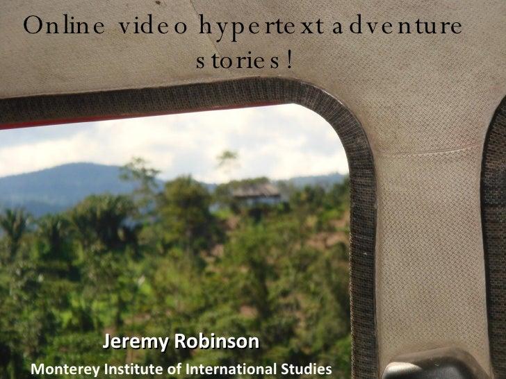 Online video hypertext adventure stories! Jeremy Robinson Monterey Institute of International Studies