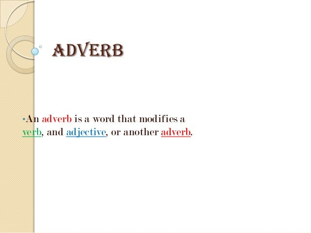 ADVERB  •An adverb is  a word that modifies a verb, and adjective, or another adverb.
