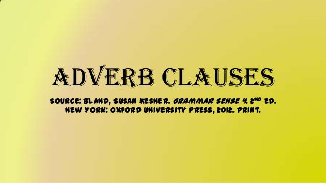 Adverb Clauses Source: Bland, Susan Kesner. Grammar Sense 4. 2nd ed. New York: Oxford University Press, 2012. Print.