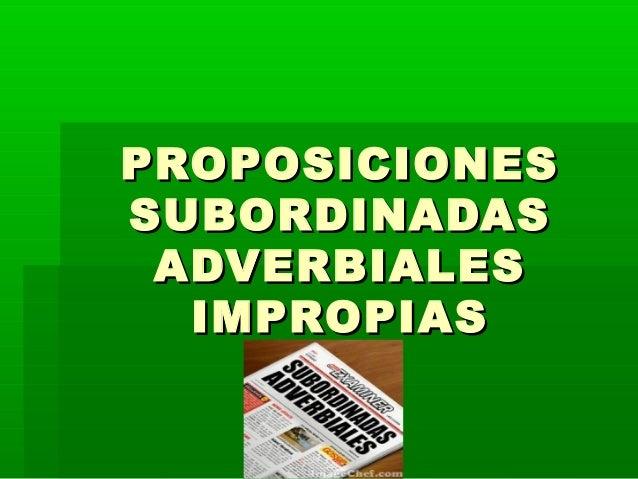 PROPOSICIONESPROPOSICIONESSUBORDINADASSUBORDINADASADVERBIALESADVERBIALESIMPROPIASIMPROPIAS