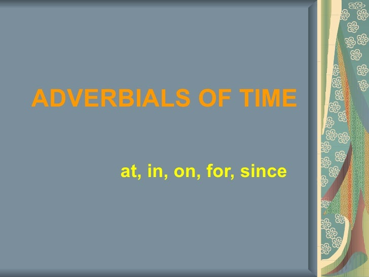 ADVERBIALS OF TIME at, in, on, for, since