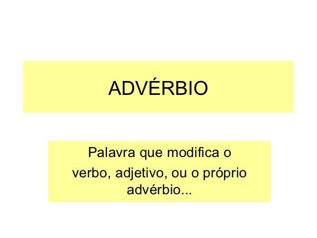 ADVÉRBIO  Palavra que modifica overbo, adjetivo, ou o próprio        advérbio...
