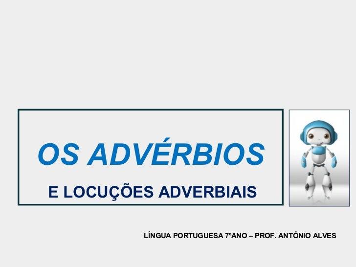 OS ADVÉRBIOSE LOCUÇÕES ADVERBIAIS         LÍNGUA PORTUGUESA 7ºANO – PROF. ANTÓNIO ALVES
