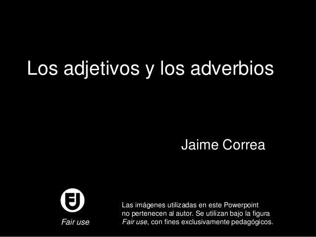 Los adjetivos y los adverbios  Jaime Correa  Fair use  Las imágenes utilizadas en este Powerpoint no pertenecen al autor. ...