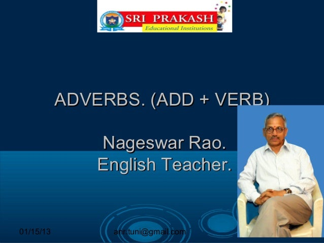 ADVERBS. (ADD + VERB)               Nageswar Rao.               English Teacher.01/15/13        anr.tuni@gmail.com