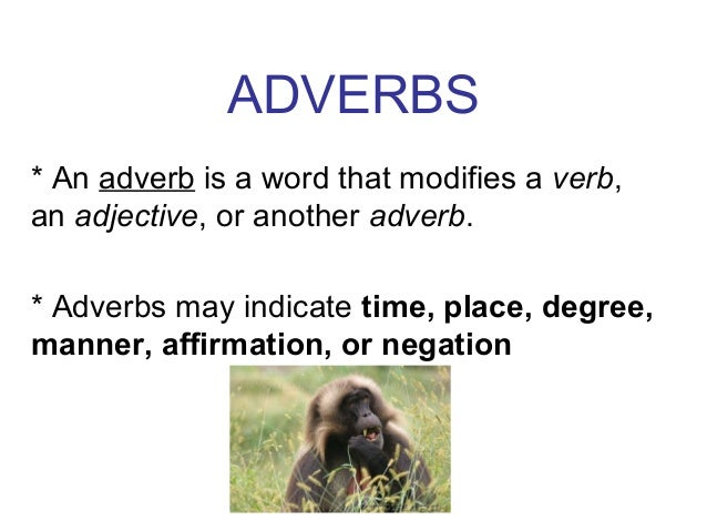 ADVERBS * An adverb is a word that modifies a verb, an adjective, or another adverb. * Adverbs may indicate time, place, d...