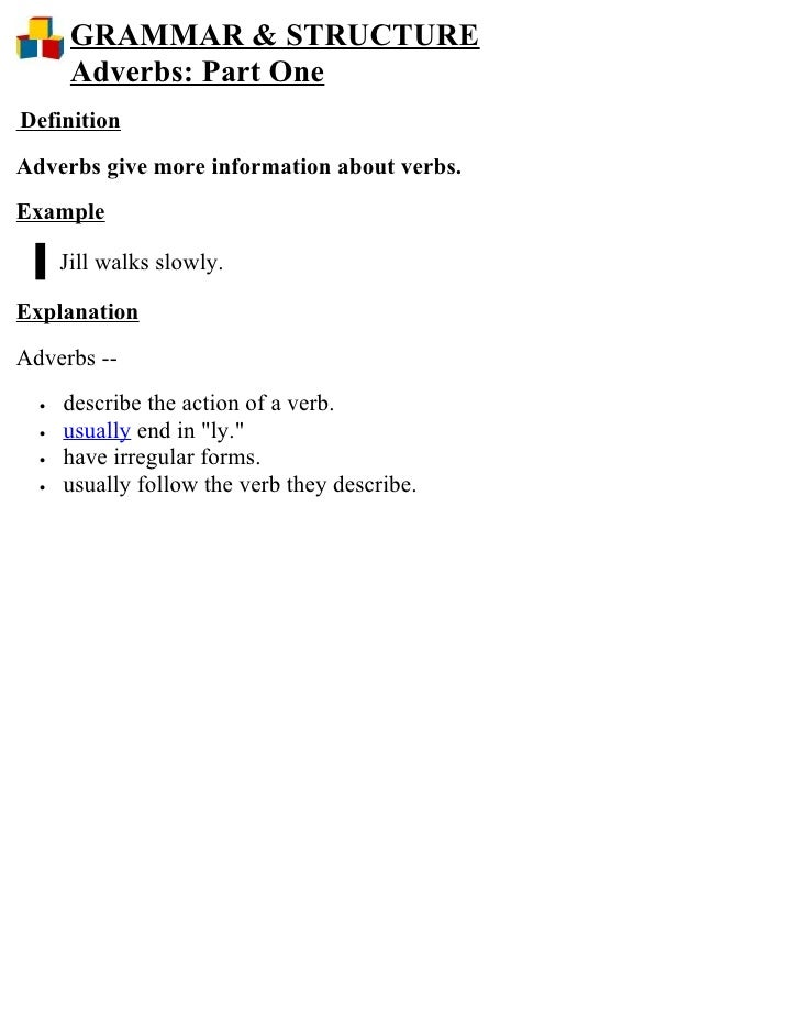 GRAMMAR & STRUCTURE        Adverbs: Part One Definition Adverbs give more information about verbs. Example        Jill wal...
