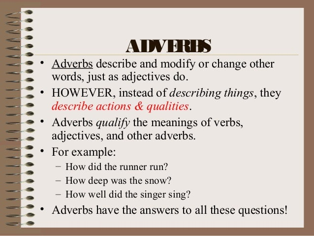 ADVERBS • Adverbs describe and modify or change other words, just as adjectives do. • HOWEVER, instead of describing thing...