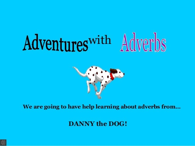 with  We are going to have help learning about adverbs from…  DANNY the DOG!