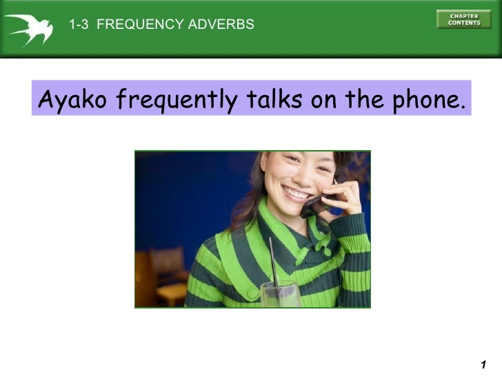 always 1-3  FREQUENCY ADVERBS Ayako frequently talks on the phone.