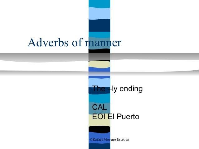 Adverbs of manner            The –ly ending            CAL            EOI El Puerto           ©Rafael Moreno Esteban