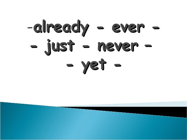 -already - ever -- just - never –     - yet -