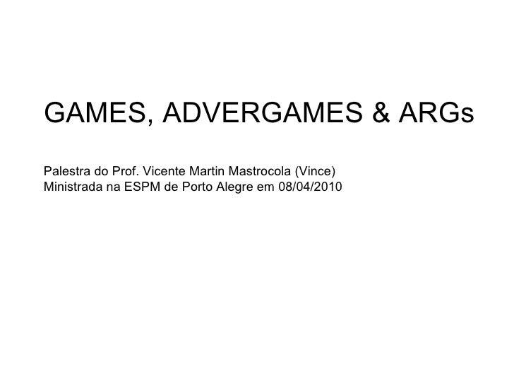 GAMES, ADVERGAMES & ARGs Palestra do Prof. Vicente Martin Mastrocola (Vince) Ministrada na ESPM de Porto Alegre em 08/04/2...