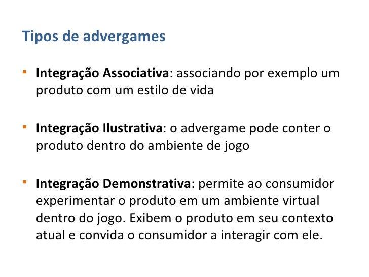 <ul><li>Tipos de advergames </li></ul><ul><li>Integração Associativa : associando por exemplo um produto com um estilo de ...