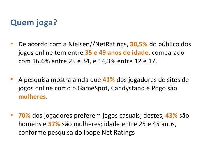 <ul><li>Quem joga? </li></ul><ul><li>De acordo com a Nielsen//NetRatings,  30,5%   do público dos jogos online tem entre  ...