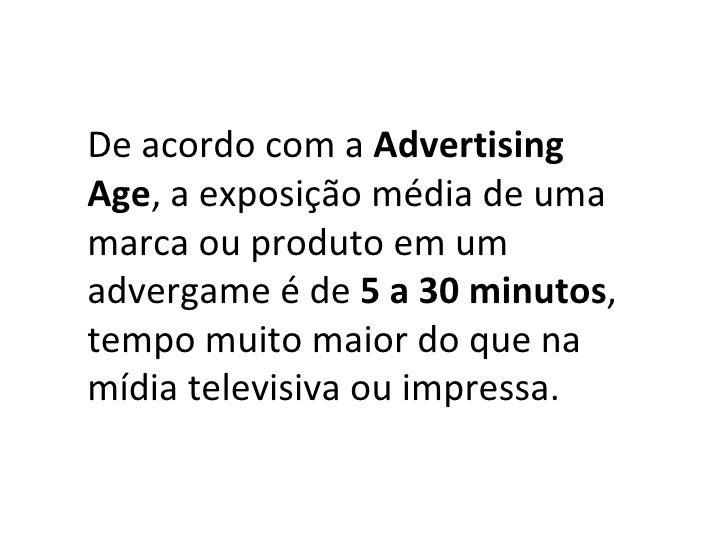 De acordo com a  Advertising Age , a exposição média de uma marca ou produto em um advergame é de  5 a 30 minutos , tempo ...