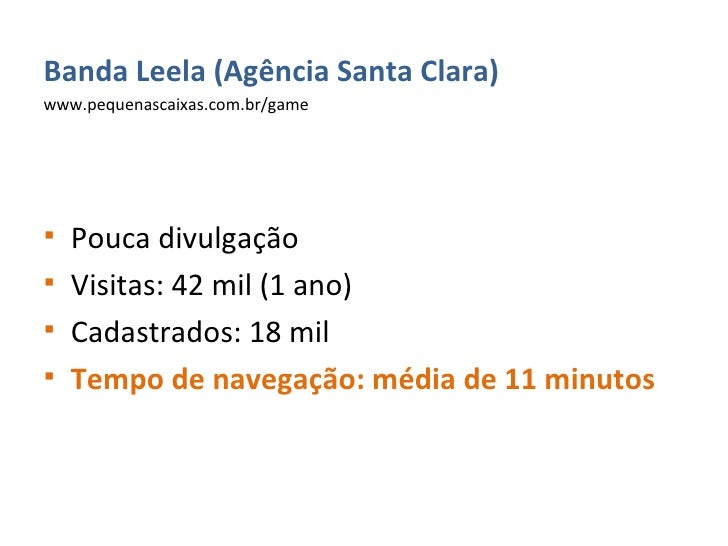 <ul><li>Banda Leela (Agência Santa Clara) </li></ul><ul><li>www.pequenascaixas.com.br/game </li></ul><ul><li>Pouca divulga...
