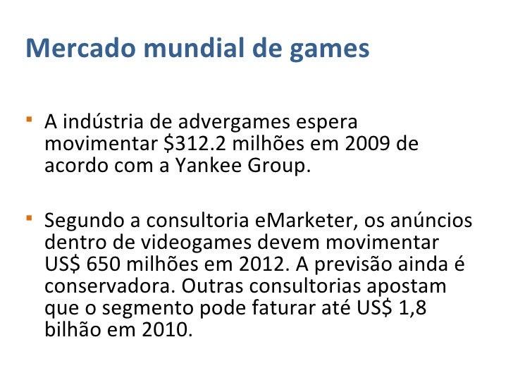 <ul><li>Mercado mundial de games </li></ul><ul><li>A indústria de advergames espera movimentar $312.2 milhões em 2009 de a...