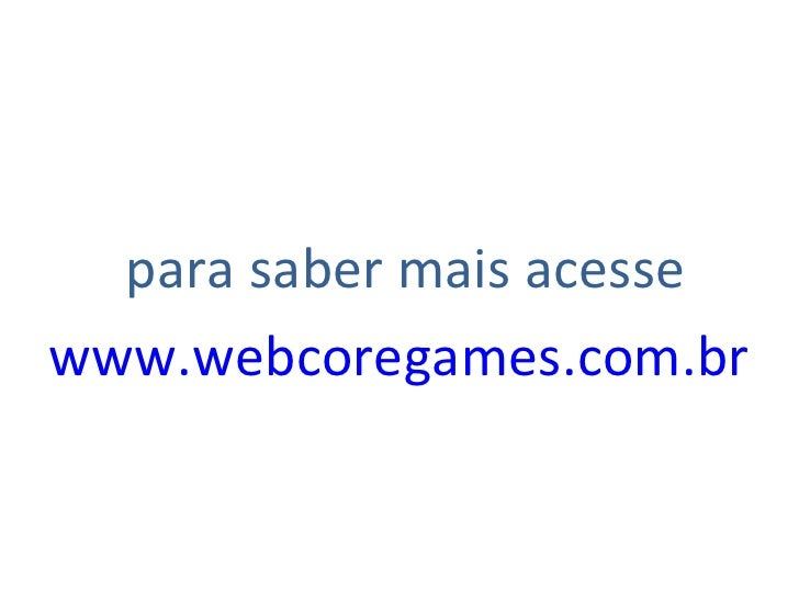 <ul><li>para saber mais acesse </li></ul><ul><li>www.webcoregames.com.br   </li></ul>