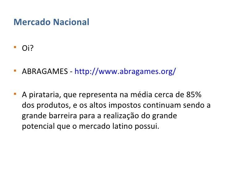 <ul><li>Mercado Nacional </li></ul><ul><li>Oi? </li></ul><ul><li>ABRAGAMES -  http://www.abragames.org/   </li></ul><ul><l...