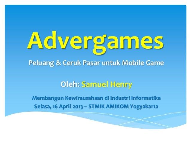 AdvergamesPeluang & Ceruk Pasar untuk Mobile Game          Oleh: Samuel HenryMembangun Kewirausahaan di Industri Informati...
