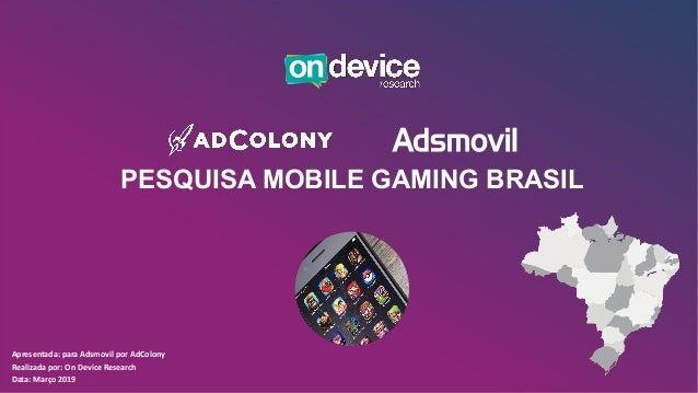 PESQUISA MOBILE GAMING BRASIL Apresentada: para Adsmovil por AdColony Realizada por: On Device Research Data: Março 2019