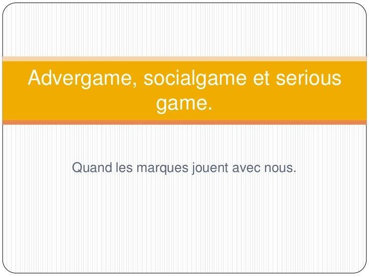 Advergame, socialgame et serious            game.    Quand les marques jouent avec nous.