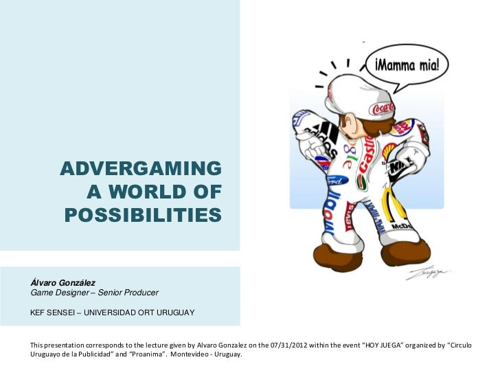 ADVERGAMING           A WORLD OF         POSSIBILITIESÁlvaro GonzálezGame Designer – Senior ProducerKEF SENSEI – UNIVERSID...