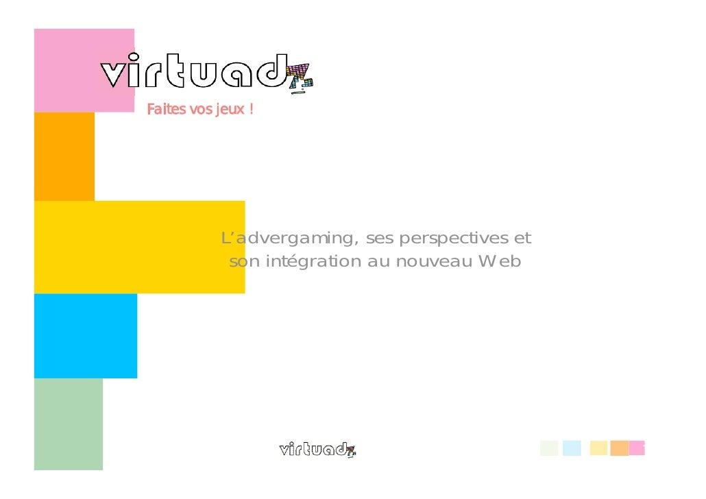 Faites vos jeux !                L'advergaming, ses perspectives et             son intégration au nouveau Web            ...