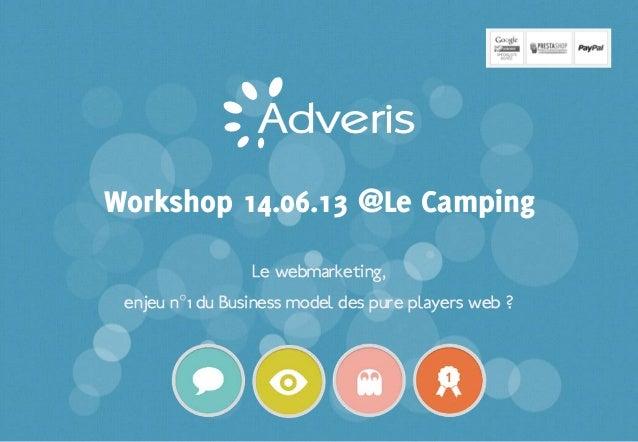 Confidentiel | 0Le webmarketing,enjeu n°1 du Business model des pure players web ?Workshop 14.06.13 @Le Camping