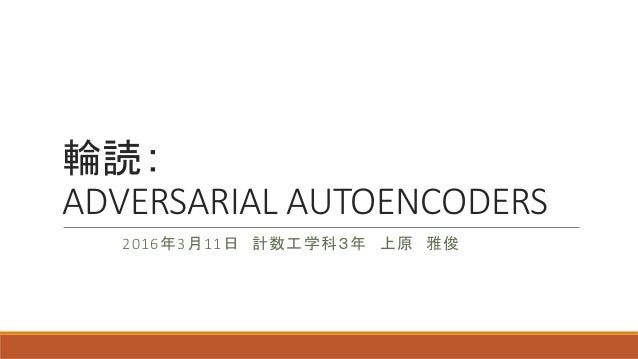 輪読: ADVERSARIAL AUTOENCODERS 2016年3月11日 計数工学科3年 上原 雅俊