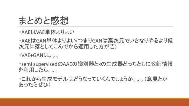 まとめと感想 ・AAEはVAE単体よりよい ・AAEはGAN単体よりよい(つまりGANは高次元でいきなりやるより低 次元に落としてこんでから適用した方が吉) ・VAE+GANは。。。 ・semi supervisedのAAEの識別器とxの生成器...