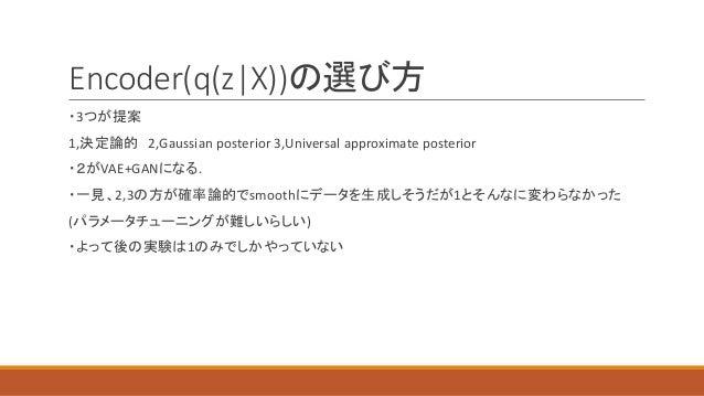 Encoder(q(z X))の選び方 ・3つが提案 1,決定論的 2,Gaussian posterior 3,Universal approximate posterior ・2がVAE+GANになる. ・一見、2,3の方が確率論的でsmo...