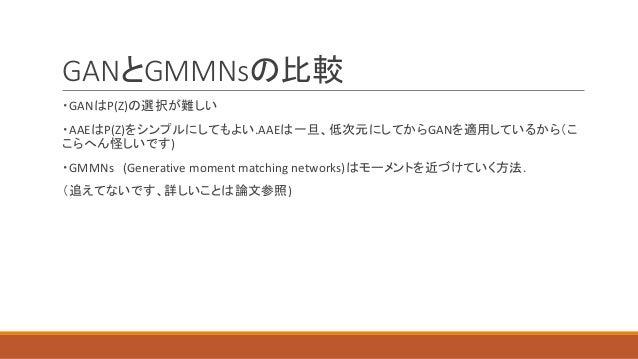 GANとGMMNsの比較 ・GANはP(Z)の選択が難しい ・AAEはP(Z)をシンプルにしてもよい.AAEは一旦、低次元にしてからGANを適用しているから(こ こらへん怪しいです) ・GMMNs (Generative moment matc...