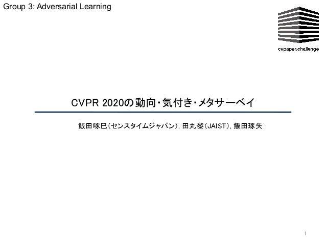 CVPR 2020の動向・気付き・メタサーベイ  1 飯田啄巳(センスタイムジャパン), 田丸黎(JAIST), 飯田琢矢 Group 3: Adversarial Learning